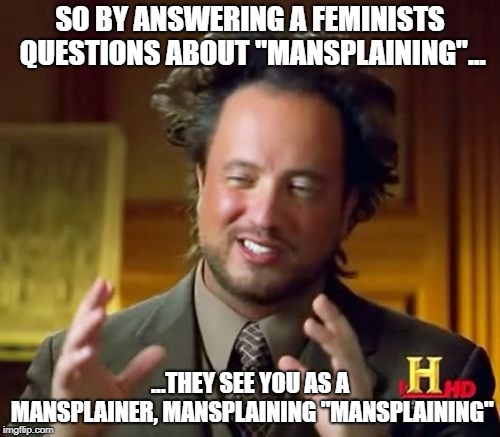 "Dont bother, you cant win. | SO BY ANSWERING A FEMINISTS QUESTIONS ABOUT ""MANSPLAINING""... ...THEY SEE YOU AS A MANSPLAINER, MANSPLAINING ""MANSPLAINING"" 