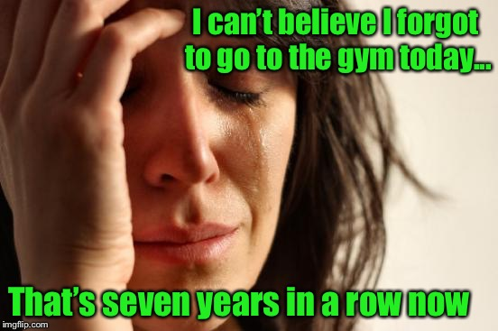 First World Problems | I can't believe I forgot to go to the gym today... That's seven years in a row now | image tagged in memes,first world problems,exercise,meme,funny | made w/ Imgflip meme maker