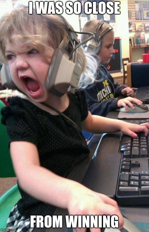angry little girl gamer | I WAS SO CLOSE FROM WINNING | image tagged in angry little girl gamer | made w/ Imgflip meme maker