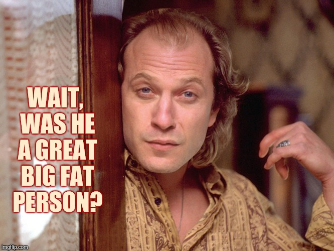 Buffalo Bill Invites You In,,, | WAIT, WAS HE A GREAT BIG FAT  PERSON? | image tagged in buffalo bill invites you in   | made w/ Imgflip meme maker