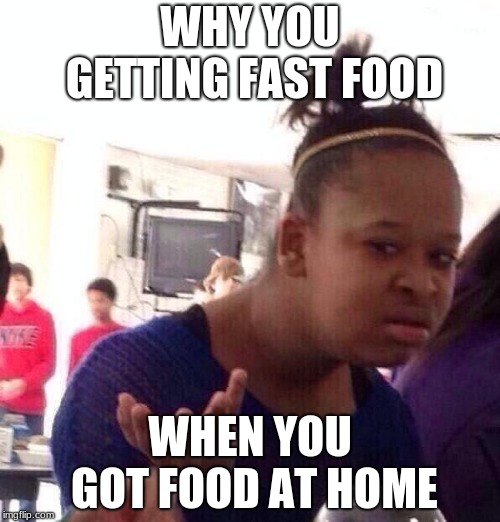 Black Girl Wat Meme | WHY YOU GETTING FAST FOOD WHEN YOU GOT FOOD AT HOME | image tagged in memes,black girl wat | made w/ Imgflip meme maker