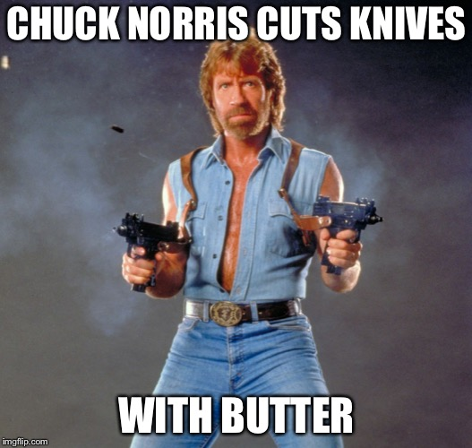 Chuck Norris Guns Meme | CHUCK NORRIS CUTS KNIVES WITH BUTTER | image tagged in memes,chuck norris guns,chuck norris | made w/ Imgflip meme maker