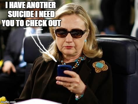 Hillary Clinton Cellphone Meme | I HAVE ANOTHER SUICIDE I NEED YOU TO CHECK OUT | image tagged in memes,hillary clinton cellphone | made w/ Imgflip meme maker