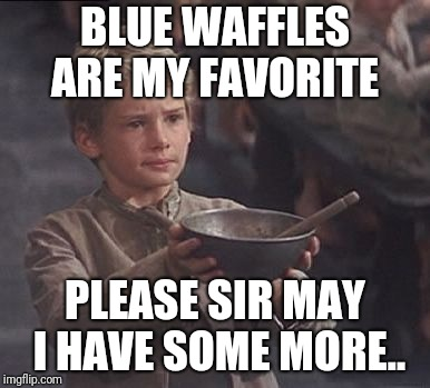 Please sir may I have some more | BLUE WAFFLES ARE MY FAVORITE PLEASE SIR MAY I HAVE SOME MORE.. | image tagged in please sir may i have some more | made w/ Imgflip meme maker