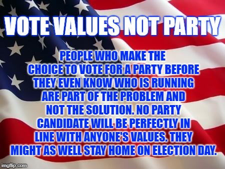 Vote Values Not Party | VOTE VALUES NOT PARTY PEOPLE WHO MAKE THE CHOICE TO VOTE FOR A PARTY BEFORE THEY EVEN KNOW WHO IS RUNNING ARE PART OF THE PROBLEM AND NOT TH | image tagged in american flag | made w/ Imgflip meme maker