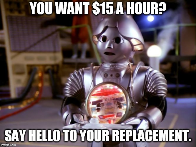 YOU WANT $15 A HOUR? SAY HELLO TO YOUR REPLACEMENT. | image tagged in useless robot | made w/ Imgflip meme maker