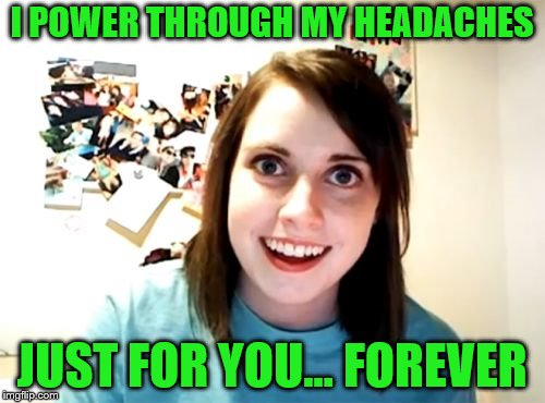 Overly Attached Girlfriend Meme | I POWER THROUGH MY HEADACHES JUST FOR YOU... FOREVER | image tagged in memes,overly attached girlfriend | made w/ Imgflip meme maker