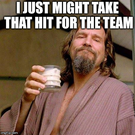 The Dude | I JUST MIGHT TAKE THAT HIT FOR THE TEAM | image tagged in the dude | made w/ Imgflip meme maker