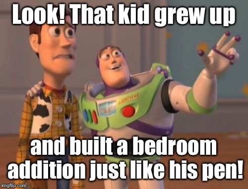 X, X Everywhere | Look! That kid grew up and built a bedroom addition just like his pen! | image tagged in x x everywhere | made w/ Imgflip meme maker