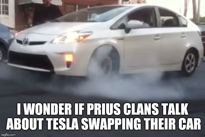 prius | I WONDER IF PRIUS CLANS TALK ABOUT TESLA SWAPPING THEIR CAR | image tagged in prius | made w/ Imgflip meme maker
