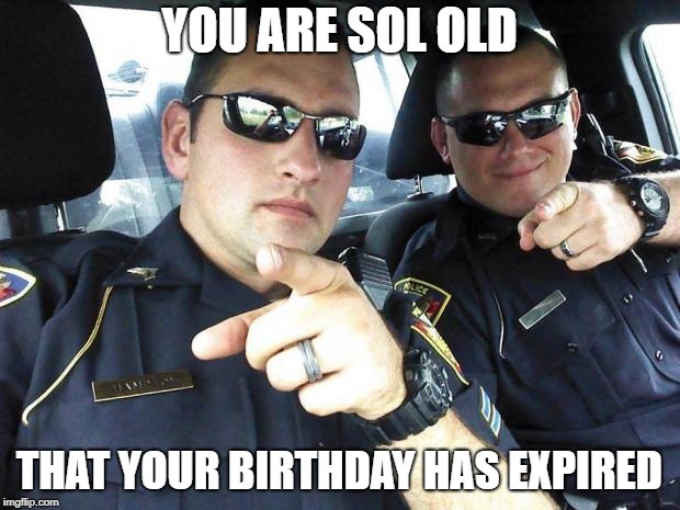 Cops | YOU ARE SOL OLD THAT YOUR BIRTHDAY HAS EXPIRED | image tagged in cops | made w/ Imgflip meme maker