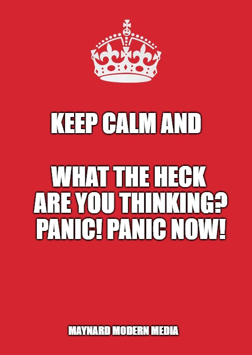 Keep Calm And Carry On Red | KEEP CALM AND WHAT THE HECK ARE YOU THINKING? PANIC! PANIC NOW! MAYNARD MODERN MEDIA | image tagged in memes,keep calm and carry on red | made w/ Imgflip meme maker