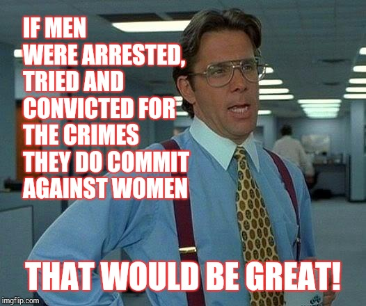That Would Be Great Meme | IF MEN WERE ARRESTED, TRIED AND CONVICTED FOR THE CRIMES THEY DO COMMIT AGAINST WOMEN THAT WOULD BE GREAT! | image tagged in memes,that would be great | made w/ Imgflip meme maker
