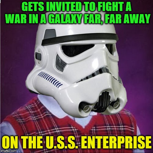 This will cause much disturbance. | GETS INVITED TO FIGHT A WAR IN A GALAXY FAR, FAR AWAY ON THE U.S.S. ENTERPRISE | image tagged in bad luck stormtrooper,memes,star wars,star trek,crossover | made w/ Imgflip meme maker