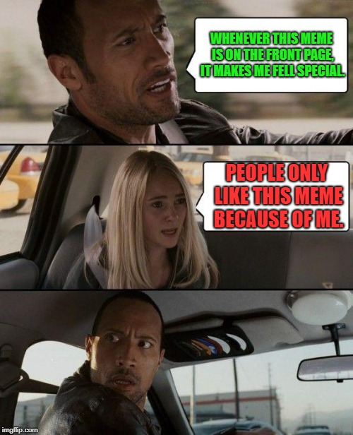 The Rock Driving |  WHENEVER THIS MEME IS ON THE FRONT PAGE, IT MAKES ME FELL SPECIAL. PEOPLE ONLY LIKE THIS MEME BECAUSE OF ME. | image tagged in memes,the rock driving | made w/ Imgflip meme maker
