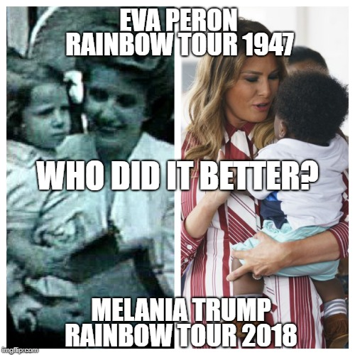 Let's hear it for the Rainbow Tour, it's been an incredible succcess! | EVA PERON MELANIA TRUMP RAINBOW TOUR 1947 RAINBOW TOUR 2018 WHO DID IT BETTER? | image tagged in evita,eva peron,melania trump,don't cry for me argentina,madonna,first lady | made w/ Imgflip meme maker