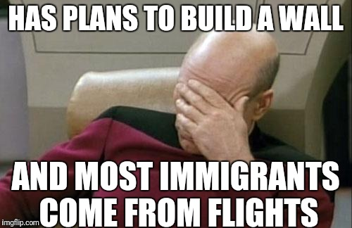 Trump in a nutshell | HAS PLANS TO BUILD A WALL AND MOST IMMIGRANTS COME FROM FLIGHTS | image tagged in memes,captain picard facepalm,donald trump,trump wall,illegal immigration | made w/ Imgflip meme maker