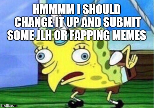 Mocking Spongebob Meme | HMMMM I SHOULD CHANGE IT UP AND SUBMIT SOME JLH OR FAPPING MEMES | image tagged in memes,mocking spongebob | made w/ Imgflip meme maker