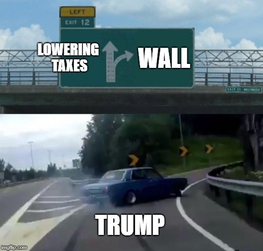 Left Exit 12 Off Ramp Meme |  LOWERING TAXES; WALL; TRUMP | image tagged in memes,left exit 12 off ramp | made w/ Imgflip meme maker