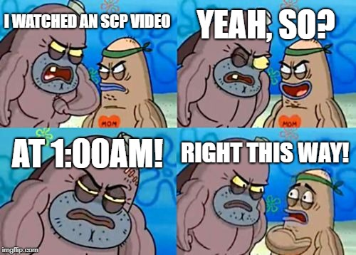 How Tough Are You SCP | I WATCHED AN SCP VIDEO YEAH, SO? AT 1:00AM! RIGHT THIS WAY! | image tagged in memes,how tough are you | made w/ Imgflip meme maker