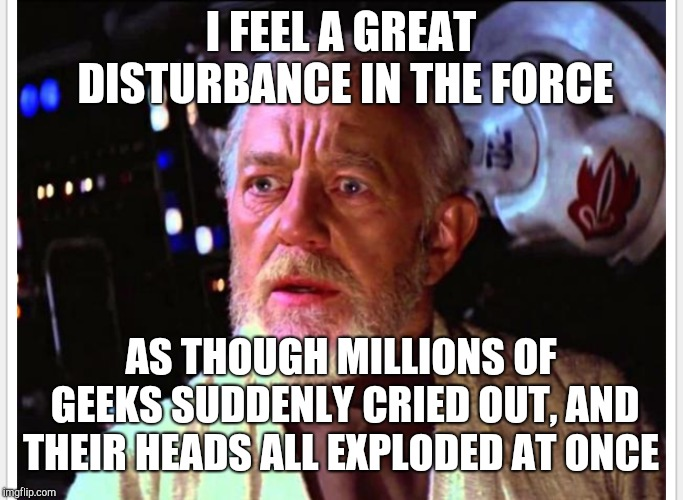 I FEEL A GREAT DISTURBANCE IN THE FORCE AS THOUGH MILLIONS OF GEEKS SUDDENLY CRIED OUT, AND THEIR HEADS ALL EXPLODED AT ONCE | made w/ Imgflip meme maker