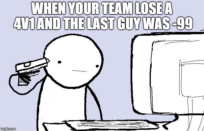 Kill yourself computer guy | WHEN YOUR TEAM LOSE A 4V1 AND THE LAST GUY WAS -99 | image tagged in kill yourself computer guy | made w/ Imgflip meme maker