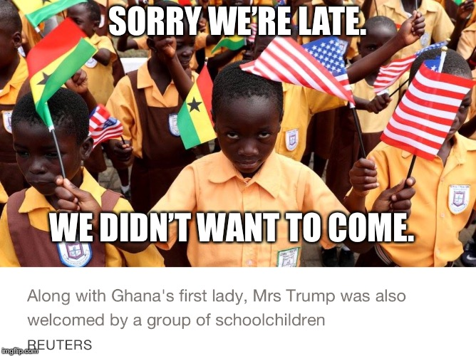 Melania Trump Africa tour | SORRY WE'RE LATE. WE DIDN'T WANT TO COME. | image tagged in ghana,melania trump,melania,melania trump meme,melania trump in africa | made w/ Imgflip meme maker