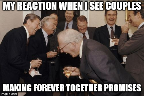Laughing Men In Suits | MY REACTION WHEN I SEE COUPLES MAKING FOREVER TOGETHER PROMISES | image tagged in memes,laughing men in suits | made w/ Imgflip meme maker