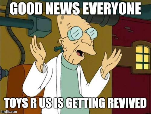 This is so exciting! | GOOD NEWS EVERYONE TOYS R US IS GETTING REVIVED | image tagged in good news everyone,toys r us,memes | made w/ Imgflip meme maker