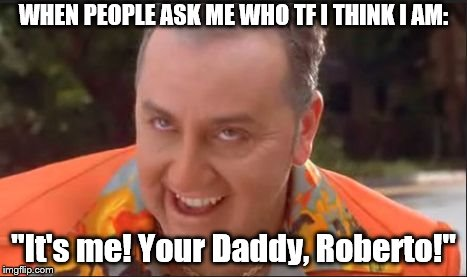 "Who I Think I am | WHEN PEOPLE ASK ME WHO TF I THINK I AM: ""It's me! Your Daddy, Roberto!"" 