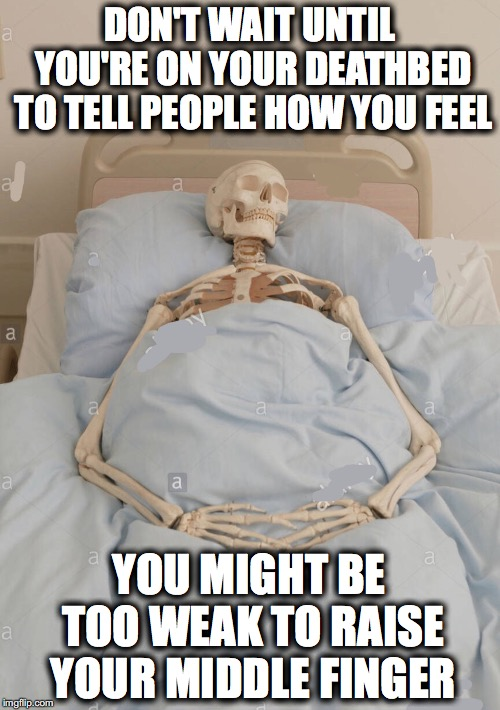 INHERITANCE | DON'T WAIT UNTIL YOU'RE ON YOUR DEATHBED TO TELL PEOPLE HOW YOU FEEL YOU MIGHT BE TOO WEAK TO RAISE YOUR MIDDLE FINGER | image tagged in skeleton in bed,middle finger | made w/ Imgflip meme maker