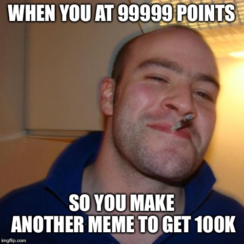 Almost there…I'm literally at 99999 points right now haha | WHEN YOU AT 99999 POINTS SO YOU MAKE ANOTHER MEME TO GET 100K | image tagged in memes,good guy greg,100k points,imgflip points | made w/ Imgflip meme maker