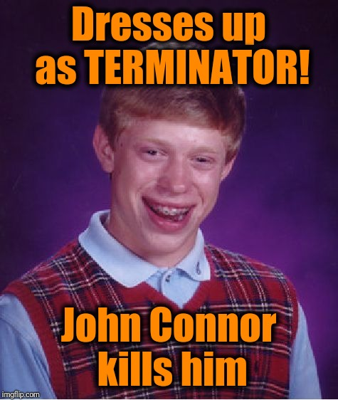 Bad Luck Brian Meme | Dresses up as TERMINATOR! John Connor kills him | image tagged in memes,bad luck brian | made w/ Imgflip meme maker