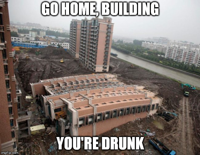 Bad Construction Week: A DrSarcasm Event Oct. 1-7 | GO HOME, BUILDING YOU'RE DRUNK | image tagged in bad construction week,building,you're drunk | made w/ Imgflip meme maker
