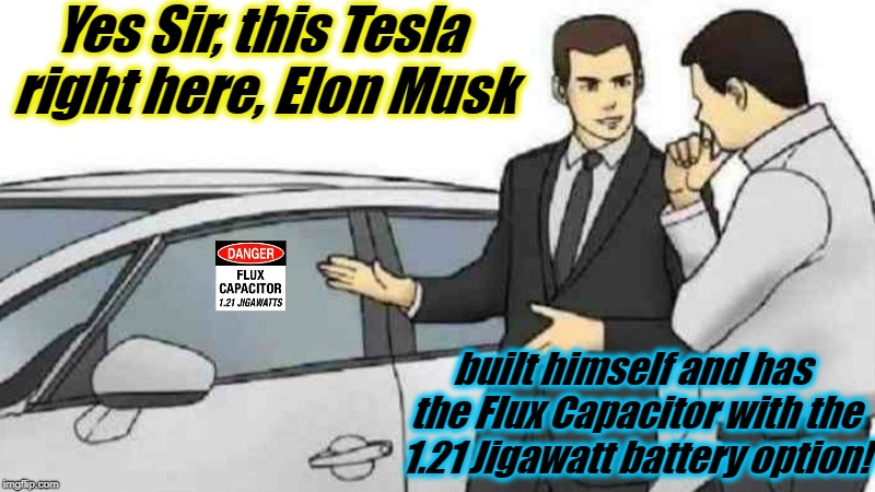 1.21 Jigawatts! | Yes Sir, this Tesla right here, Elon Musk built himself and has the Flux Capacitor with the 1.21 Jigawatt battery option! | image tagged in memes,car salesman slaps roof of car,evilmandoevil,elon musk,tesla,funny | made w/ Imgflip meme maker
