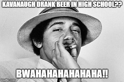 Kavanaugh high school beer drinking |  KAVANAUGH DRANK BEER IN HIGH SCHOOL?? BWAHAHAHAHAHAHA!! | image tagged in obama weed,brett kavanaugh,kavanaugh,christine ford,barack obama | made w/ Imgflip meme maker