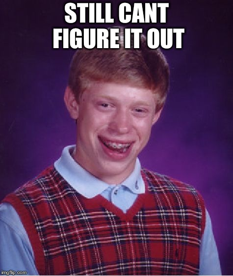 Bad Luck Brian Meme | STILL CANT FIGURE IT OUT | image tagged in memes,bad luck brian | made w/ Imgflip meme maker
