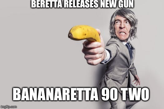 Beretta  | BERETTA RELEASES NEW GUN BANANARETTA 90 TWO | image tagged in gun,pistol,beretta,banana | made w/ Imgflip meme maker