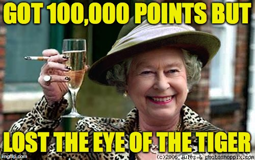 Queen Elizabeth | GOT 100,000 POINTS BUT LOST THE EYE OF THE TIGER | image tagged in queen elizabeth,memes,eye of the tiger,butt break,whine and chese | made w/ Imgflip meme maker