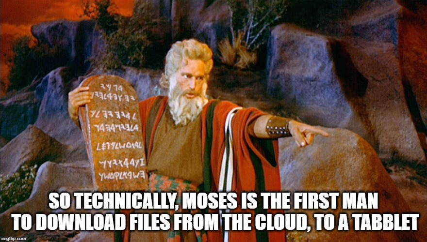 Moses, first man to download | SO TECHNICALLY, MOSES IS THE FIRST MAN TO DOWNLOAD FILES FROM THE CLOUD, TO A TABBLET | image tagged in moses,cloud,download,tablet,funny memes,memes | made w/ Imgflip meme maker