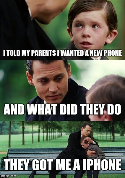 Finding Neverland Meme | I TOLD MY PARENTS I WANTED A NEW PHONE AND WHAT DID THEY DO THEY GOT ME A IPHONE | image tagged in memes,finding neverland | made w/ Imgflip meme maker