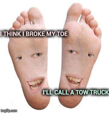 feet | I THINK I BROKE MY TOE I'LL CALL A TOW TRUCK | image tagged in feet | made w/ Imgflip meme maker