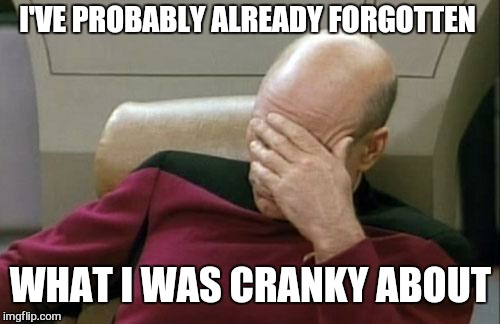 Captain Picard Facepalm Meme | I'VE PROBABLY ALREADY FORGOTTEN WHAT I WAS CRANKY ABOUT | image tagged in memes,captain picard facepalm | made w/ Imgflip meme maker