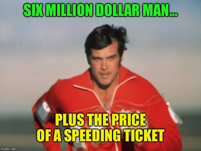 Six Million Dollar Man | SIX MILLION DOLLAR MAN... PLUS THE PRICE OF A SPEEDING TICKET | image tagged in six million dollar man | made w/ Imgflip meme maker