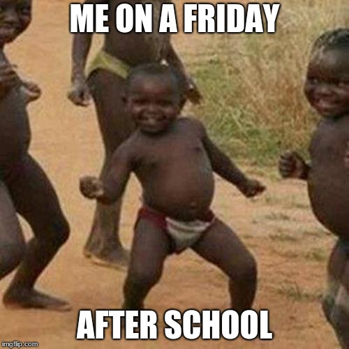 Third World Success Kid | ME ON A FRIDAY AFTER SCHOOL | image tagged in memes,third world success kid | made w/ Imgflip meme maker