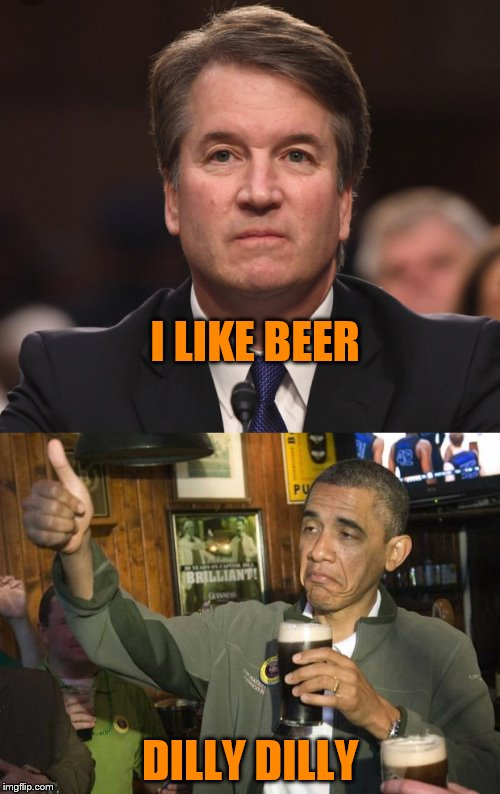 nothing to see here | I LIKE BEER DILLY DILLY | image tagged in brett kavanaugh,barack obama | made w/ Imgflip meme maker