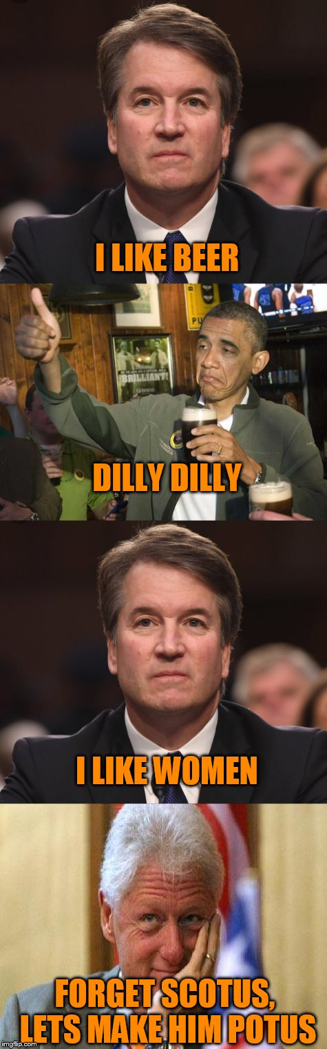 maybe we are doing it all wrong | I LIKE BEER FORGET SCOTUS, LETS MAKE HIM POTUS DILLY DILLY I LIKE WOMEN | image tagged in brett kavanaugh,barack obama,bill clinton | made w/ Imgflip meme maker