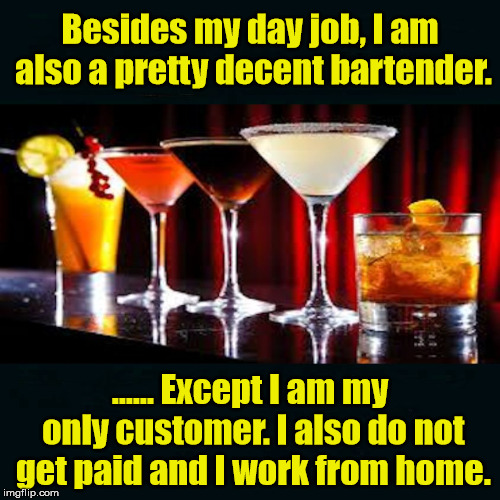 So does that make me an Alcoholic? | Besides my day job, I am also a pretty decent bartender. ...... Except I am my only customer. I also do not get paid and I work from home. | image tagged in memes,bartender,drinking,funny meme,alcohol,alcoholic | made w/ Imgflip meme maker