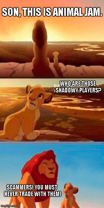 Simba Shadowy Place | SON, THIS IS ANIMAL JAM. SCAMMERS! YOU MUST NEVER TRADE WITH THEM! WHO ARE THOSE SHADOWY PLAYERS? | image tagged in memes,simba shadowy place | made w/ Imgflip meme maker