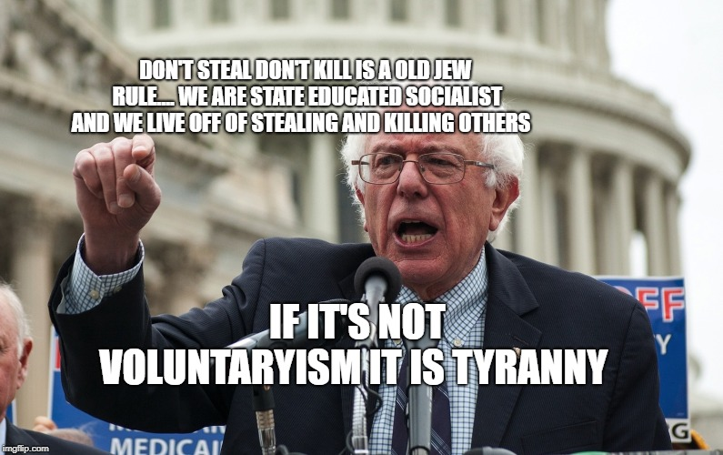 Bernie Sanders | DON'T STEAL DON'T KILL IS A OLD JEW RULE.... WE ARE STATE EDUCATED SOCIALIST AND WE LIVE OFF OF STEALING AND KILLING OTHERS IF IT'S NOT VOLU | image tagged in bernie sanders | made w/ Imgflip meme maker